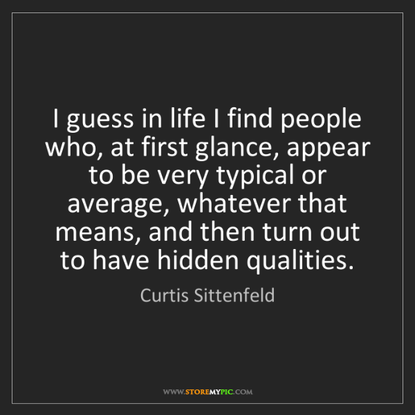 Curtis Sittenfeld: I guess in life I find people who, at first glance, appear...