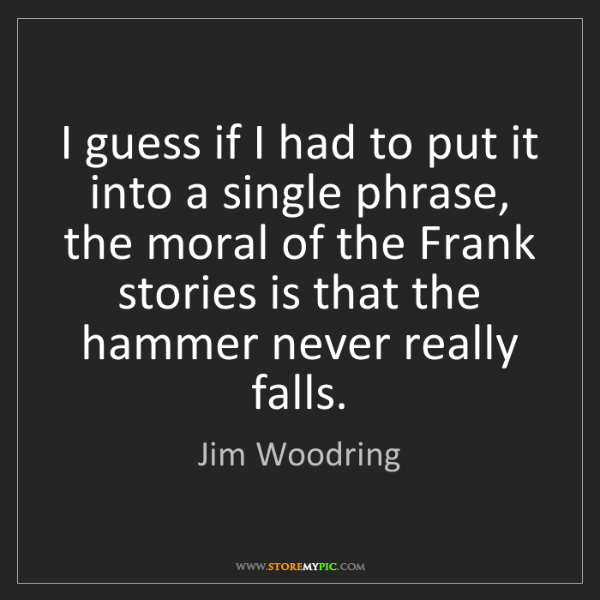 Jim Woodring: I guess if I had to put it into a single phrase, the...