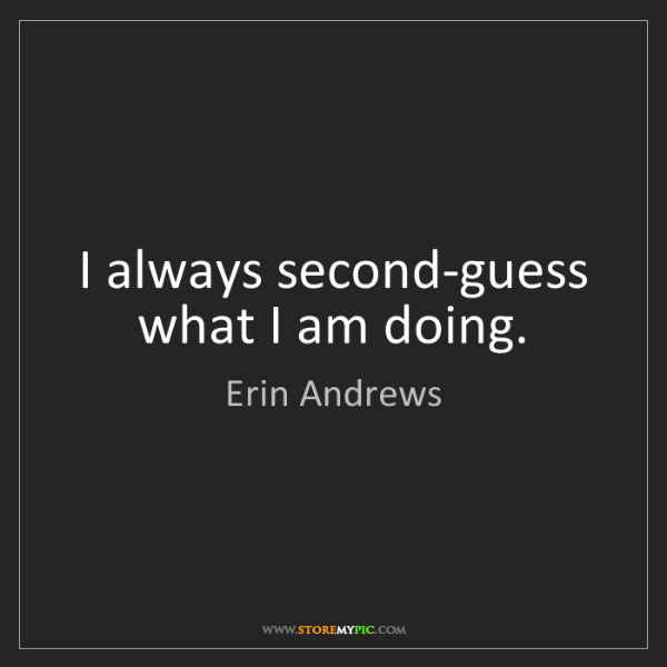 Erin Andrews: I always second-guess what I am doing.