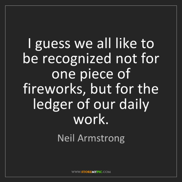 Neil Armstrong: I guess we all like to be recognized not for one piece...