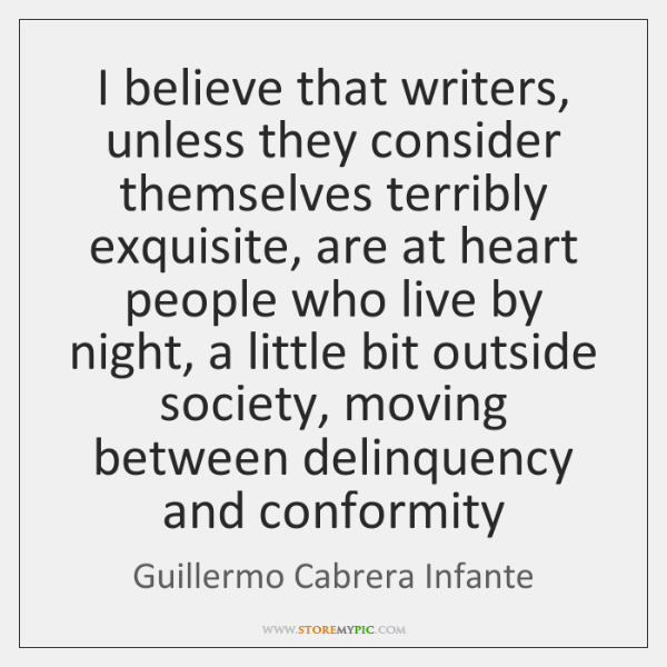 I believe that writers, unless they consider themselves terribly exquisite, are at ...