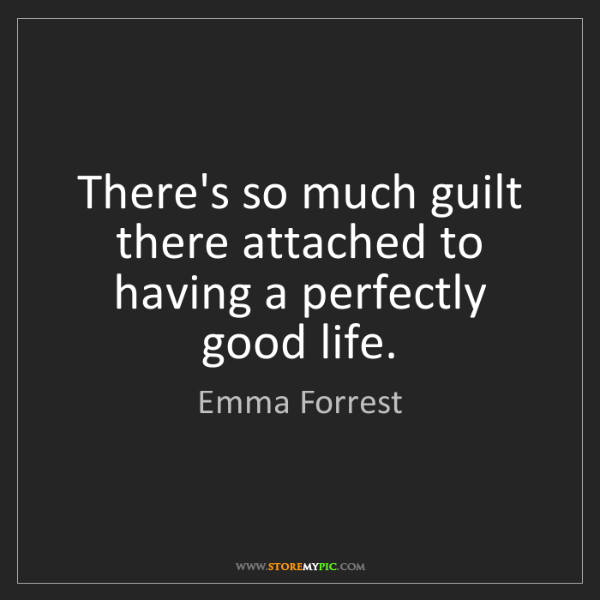 Emma Forrest: There's so much guilt there attached to having a perfectly...