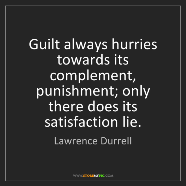Lawrence Durrell: Guilt always hurries towards its complement, punishment;...