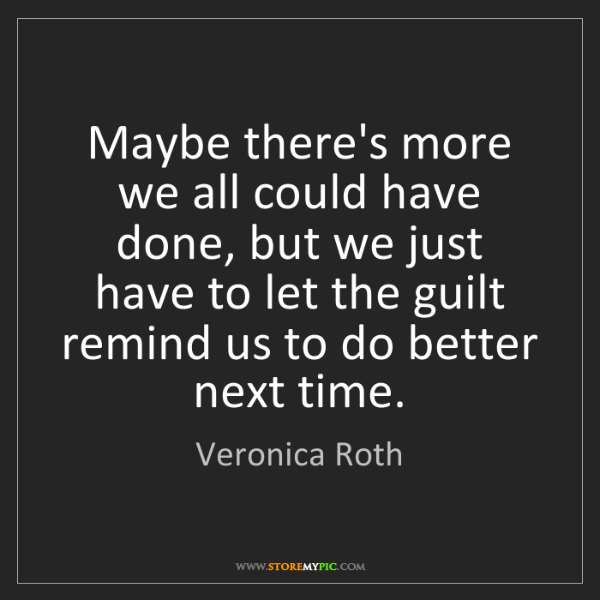 Veronica Roth: Maybe there's more we all could have done, but we just...