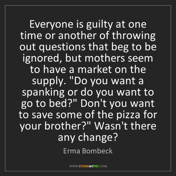 Erma Bombeck: Everyone is guilty at one time or another of throwing...