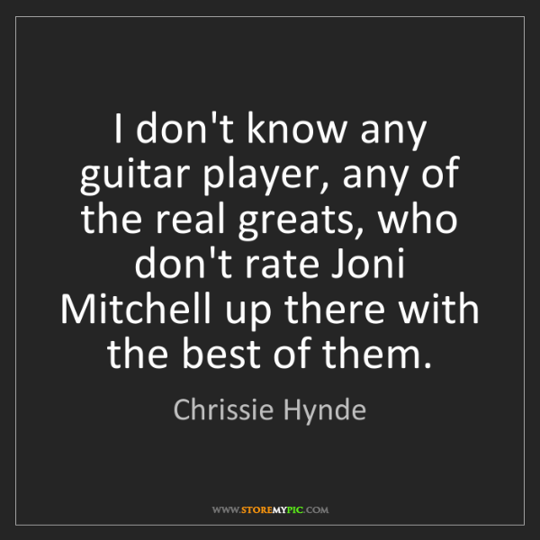 Chrissie Hynde: I don't know any guitar player, any of the real greats,...