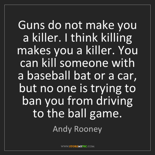 Andy Rooney: Guns do not make you a killer. I think killing makes...
