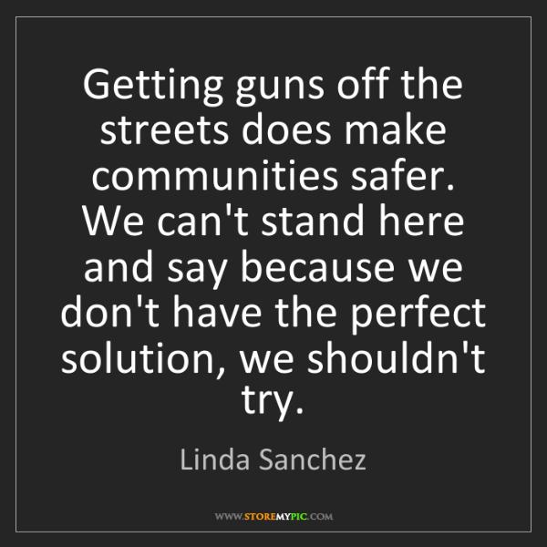 Linda Sanchez: Getting guns off the streets does make communities safer....