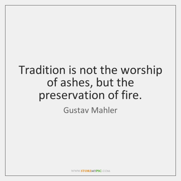 Tradition is not the worship of ashes, but the preservation of fire.
