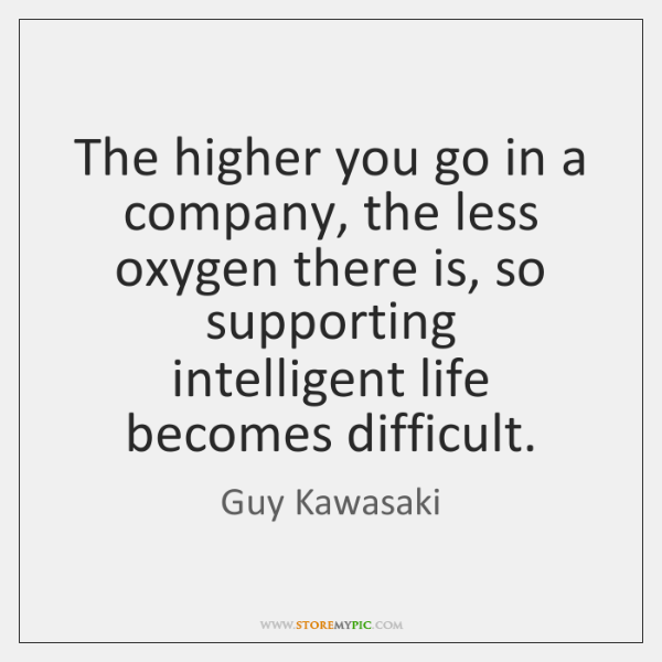 The higher you go in a company, the less oxygen there is, ...