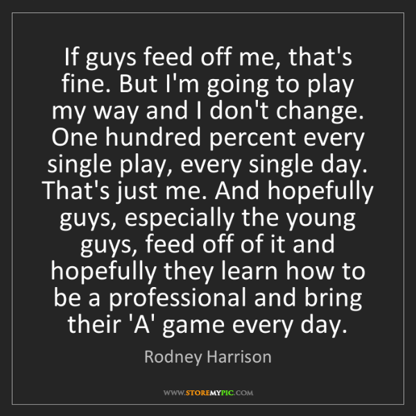 Rodney Harrison: If guys feed off me, that's fine. But I'm going to play...