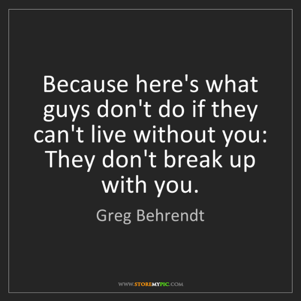 Greg Behrendt: Because here's what guys don't do if they can't live...