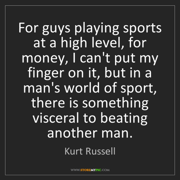 Kurt Russell: For guys playing sports at a high level, for money, I...