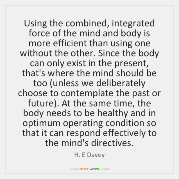 Using the combined, integrated force of the mind and body is more ...