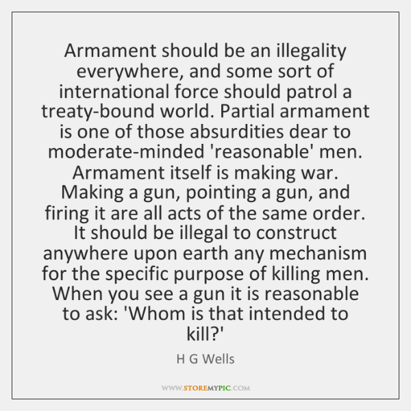 Armament should be an illegality everywhere, and some sort of international force ...