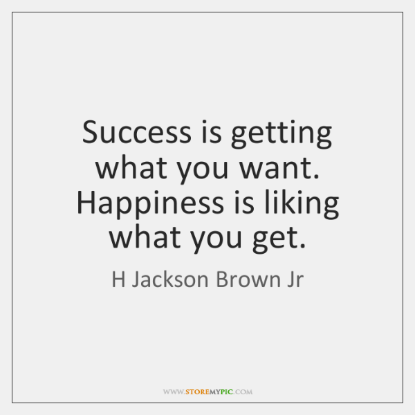 Success is getting what you want. Happiness is liking what you get.
