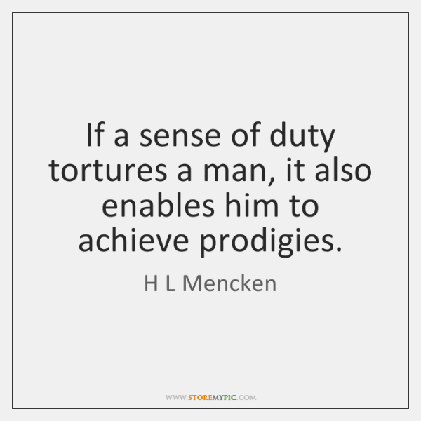 If a sense of duty tortures a man, it also enables him ...