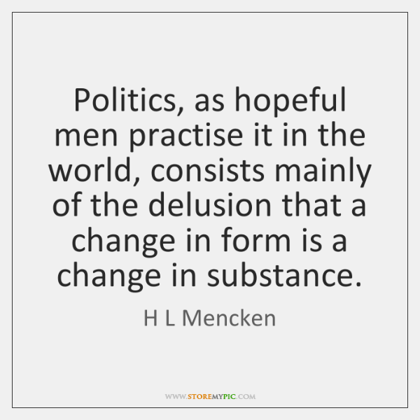 Politics, as hopeful men practise it in the world, consists mainly of ...