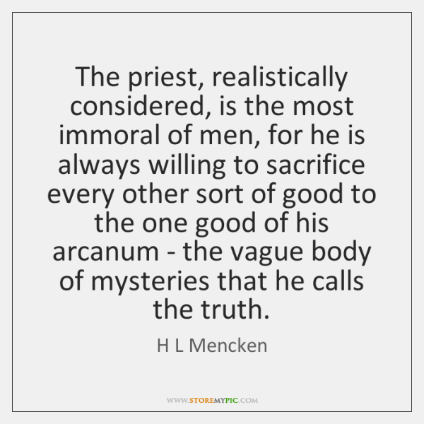 The priest, realistically considered, is the most immoral of men, for he ...