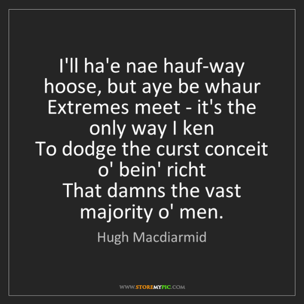 Hugh Macdiarmid: I'll ha'e nae hauf-way hoose, but aye be whaur   Extremes...