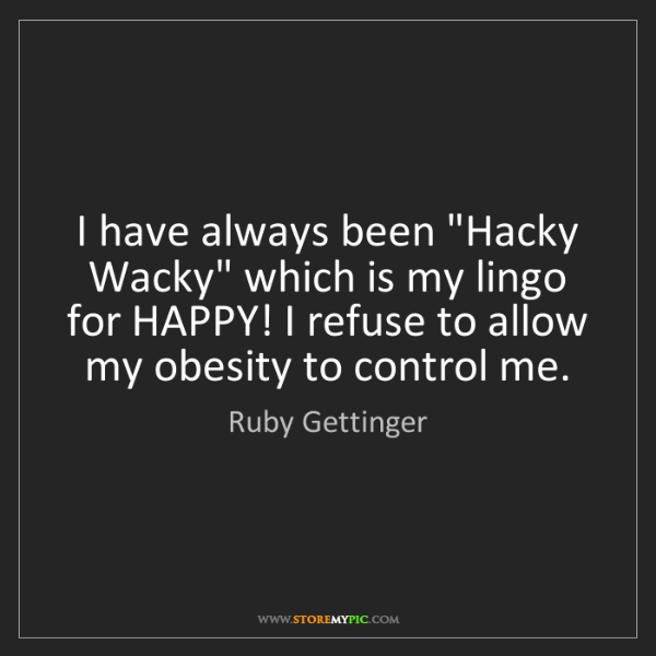 "Ruby Gettinger: I have always been ""Hacky Wacky"" which is my lingo for..."