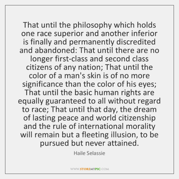 That until the philosophy which holds one race superior and another inferior ...