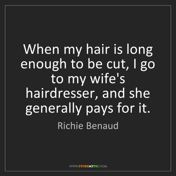 Richie Benaud: When my hair is long enough to be cut, I go to my wife's...