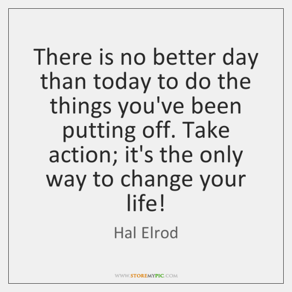 There is no better day than today to do the things you've ...