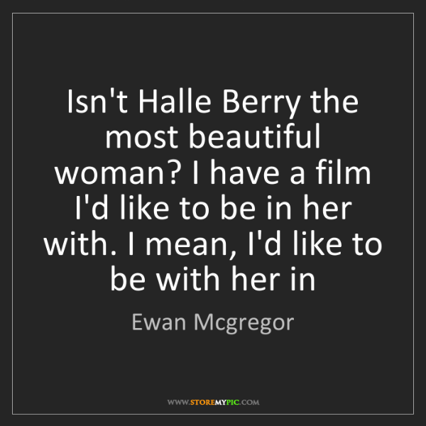 Ewan Mcgregor: Isn't Halle Berry the most beautiful woman? I have a...