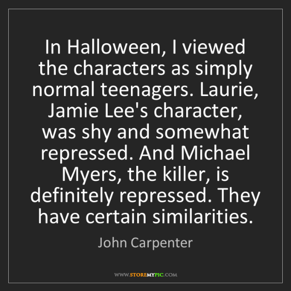 John Carpenter: In Halloween, I viewed the characters as simply normal...