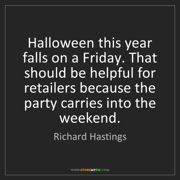 Richard Hastings: Halloween this year falls on a Friday. That should be...