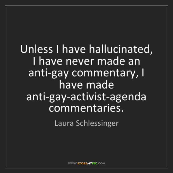 Laura Schlessinger: Unless I have hallucinated, I have never made an anti-gay...