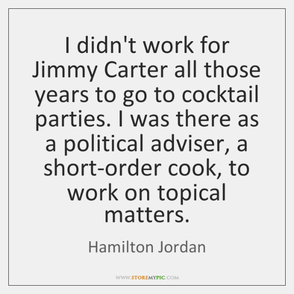 I didn't work for Jimmy Carter all those years to go to ...