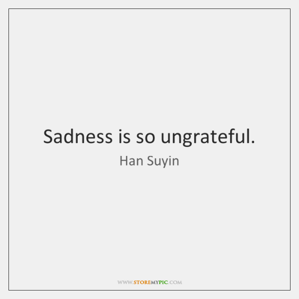 Sadness is so ungrateful.