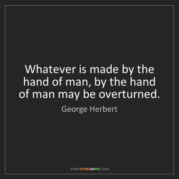 George Herbert: Whatever is made by the hand of man, by the hand of man...