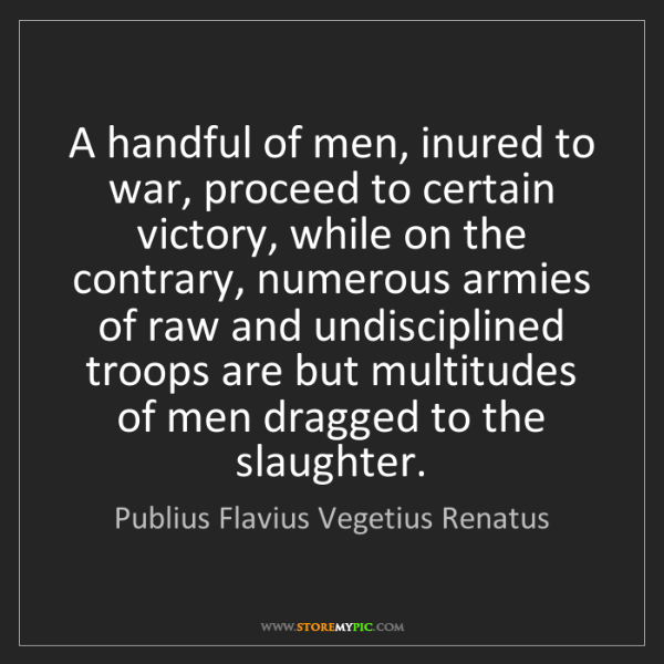 Publius Flavius Vegetius Renatus: A handful of men, inured to war, proceed to certain victory,...