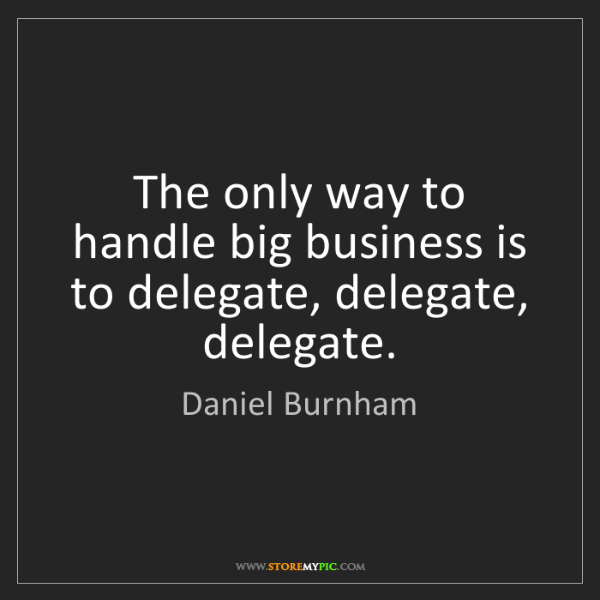 Daniel Burnham: The only way to handle big business is to delegate, delegate,...