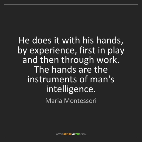 Maria Montessori: He does it with his hands, by experience, first in play...
