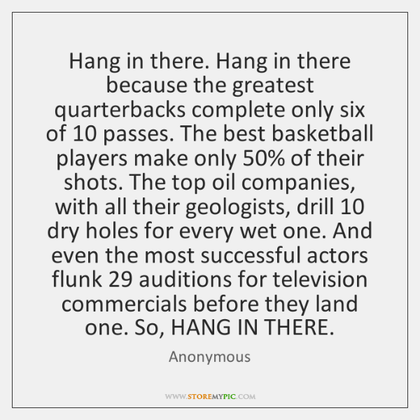 Hang in there. Hang in there because the greatest quarterbacks complete only ...