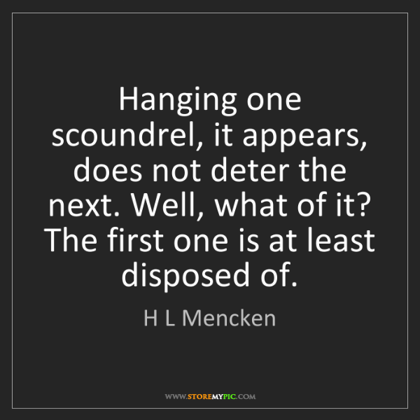 H L Mencken: Hanging one scoundrel, it appears, does not deter the...