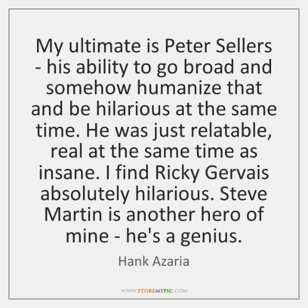 My ultimate is Peter Sellers - his ability to go broad and ...