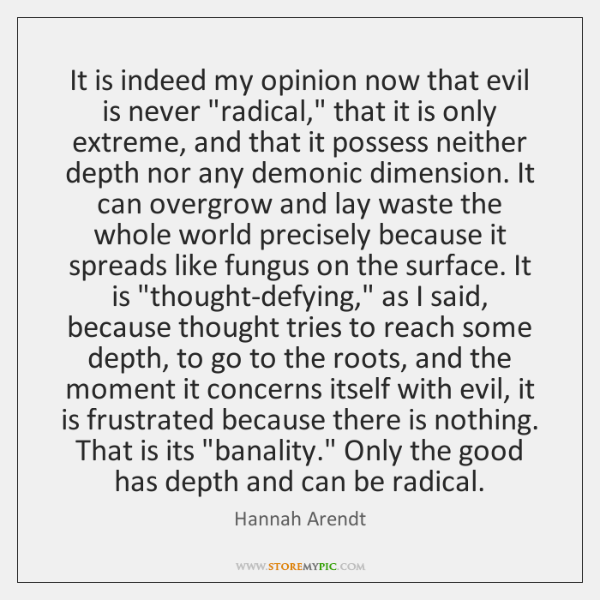 "It is indeed my opinion now that evil is never ""radical,"" that ..."