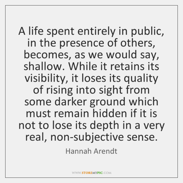 A life spent entirely in public, in the presence of others, becomes, ...