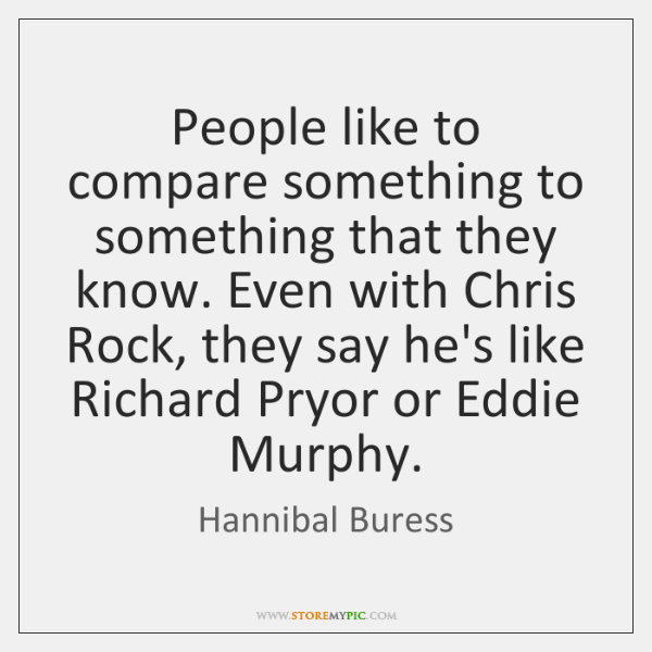 People like to compare something to something that they know. Even with ...