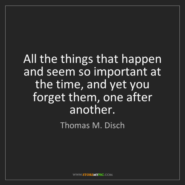 Thomas M. Disch: All the things that happen and seem so important at the...