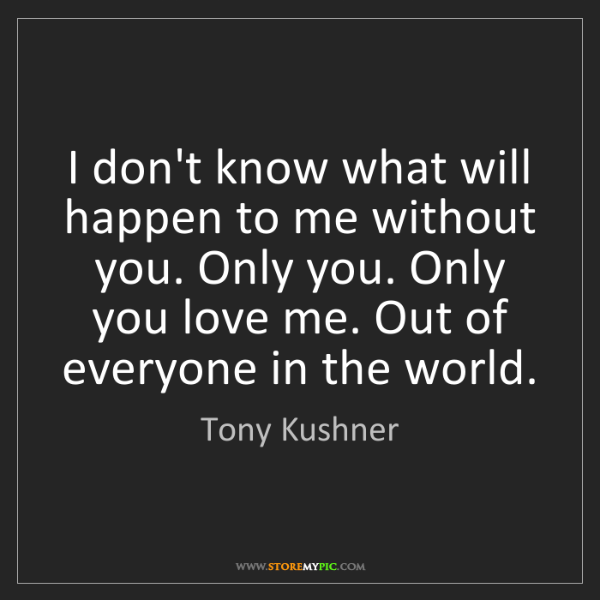 Tony Kushner: I don't know what will happen to me without you. Only...