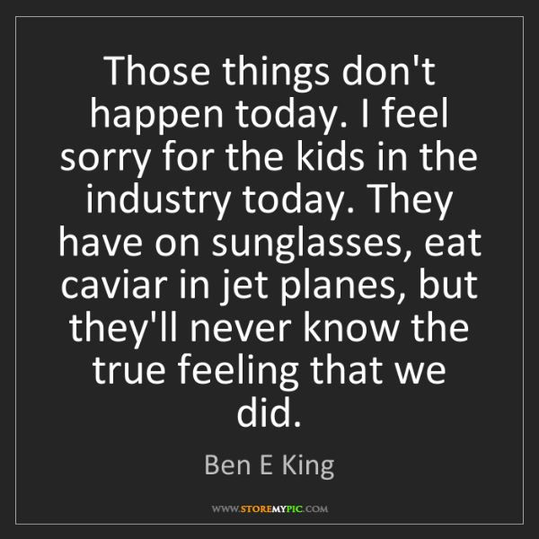 Ben E King: Those things don't happen today. I feel sorry for the...