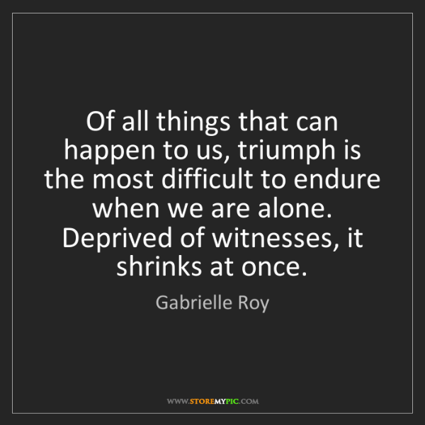 Gabrielle Roy: Of all things that can happen to us, triumph is the most...