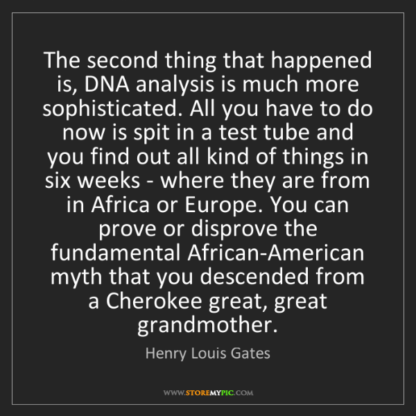 Henry Louis Gates: The second thing that happened is, DNA analysis is much...