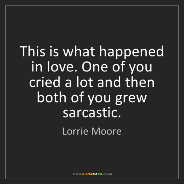 Lorrie Moore: This is what happened in love. One of you cried a lot...